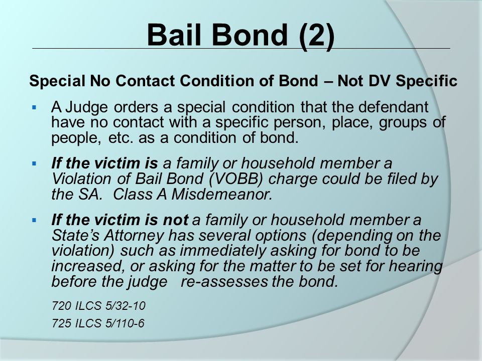 Bail Bond (2) Special No Contact Condition of Bond – Not DV Specific  A Judge orders a special condition that the defendant have no contact with a specific person, place, groups of people, etc.
