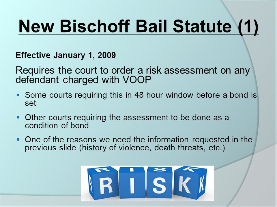 New Bischoff Bail Statute (1) Effective January 1, 2009 Requires the court to order a risk assessment on any defendant charged with VOOP  Some courts requiring this in 48 hour window before a bond is set  Other courts requiring the assessment to be done as a condition of bond  One of the reasons we need the information requested in the previous slide (history of violence, death threats, etc.)