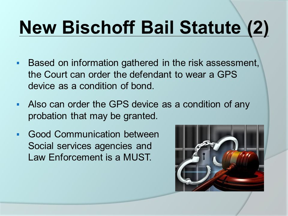 New Bischoff Bail Statute (2)  Based on information gathered in the risk assessment, the Court can order the defendant to wear a GPS device as a condition of bond.