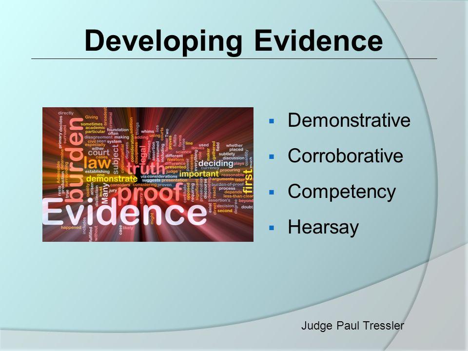 Developing Evidence  Demonstrative  Corroborative  Competency  Hearsay Judge Paul Tressler