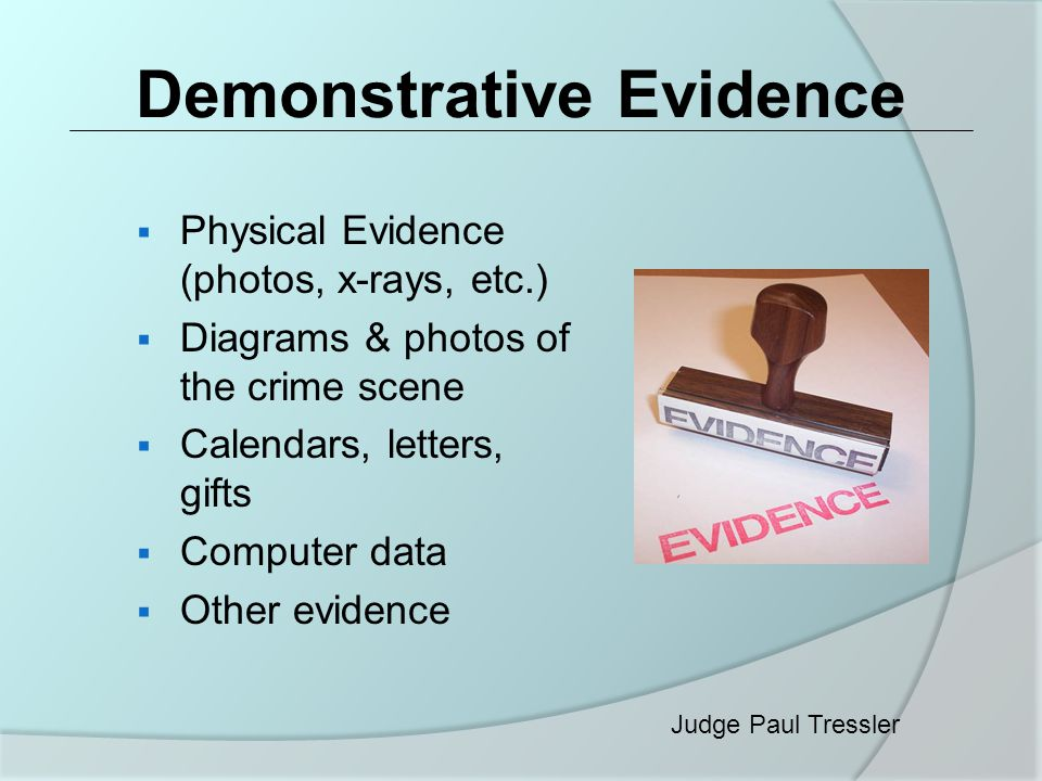 Demonstrative Evidence  Physical Evidence (photos, x-rays, etc.)  Diagrams & photos of the crime scene  Calendars, letters, gifts  Computer data  Other evidence Judge Paul Tressler