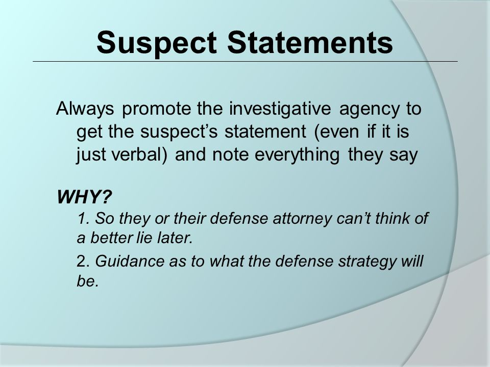 Suspect Statements Always promote the investigative agency to get the suspect's statement (even if it is just verbal) and note everything they say WHY.