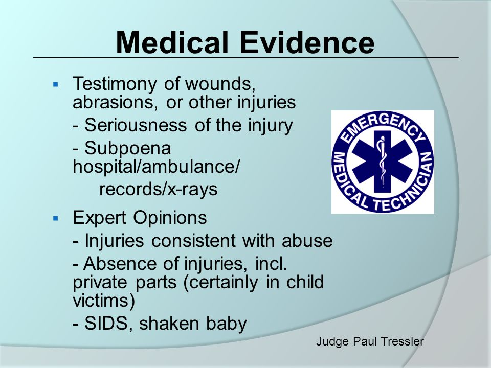 Medical Evidence  Testimony of wounds, abrasions, or other injuries - Seriousness of the injury - Subpoena hospital/ambulance/ records/x-rays  Expert Opinions - Injuries consistent with abuse - Absence of injuries, incl.