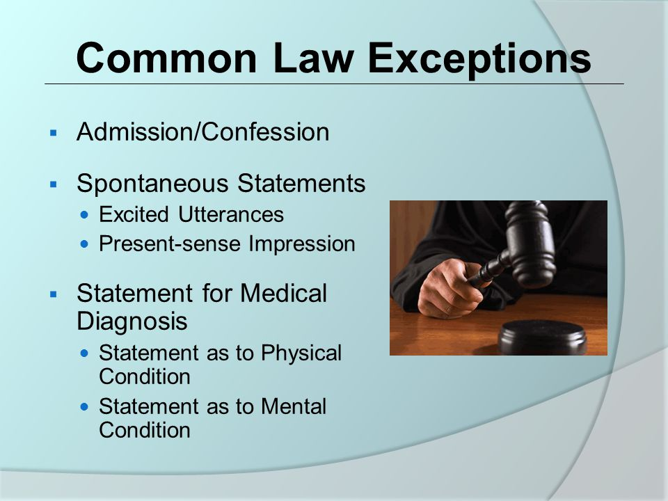 Common Law Exceptions  Admission/Confession  Spontaneous Statements Excited Utterances Present-sense Impression  Statement for Medical Diagnosis Statement as to Physical Condition Statement as to Mental Condition
