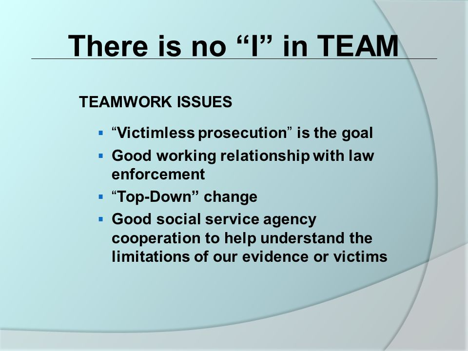 There is no I in TEAM TEAMWORK ISSUES  Victimless prosecution is the goal  Good working relationship with law enforcement  Top-Down change  Good social service agency cooperation to help understand the limitations of our evidence or victims