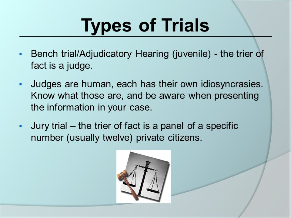 Types of Trials  Bench trial/Adjudicatory Hearing (juvenile) - the trier of fact is a judge.