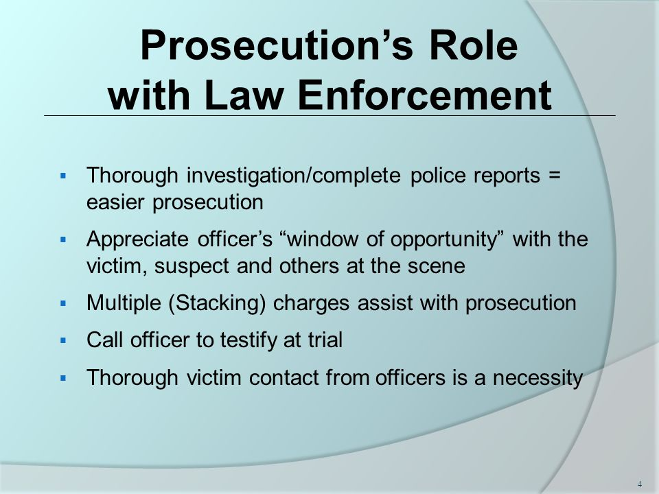 Prosecution's Role with Law Enforcement  Thorough investigation/complete police reports = easier prosecution  Appreciate officer's window of opportunity with the victim, suspect and others at the scene  Multiple (Stacking) charges assist with prosecution  Call officer to testify at trial  Thorough victim contact from officers is a necessity 4