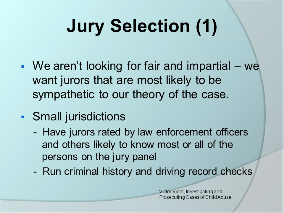 Jury Selection (1)  We aren't looking for fair and impartial – we want jurors that are most likely to be sympathetic to our theory of the case.