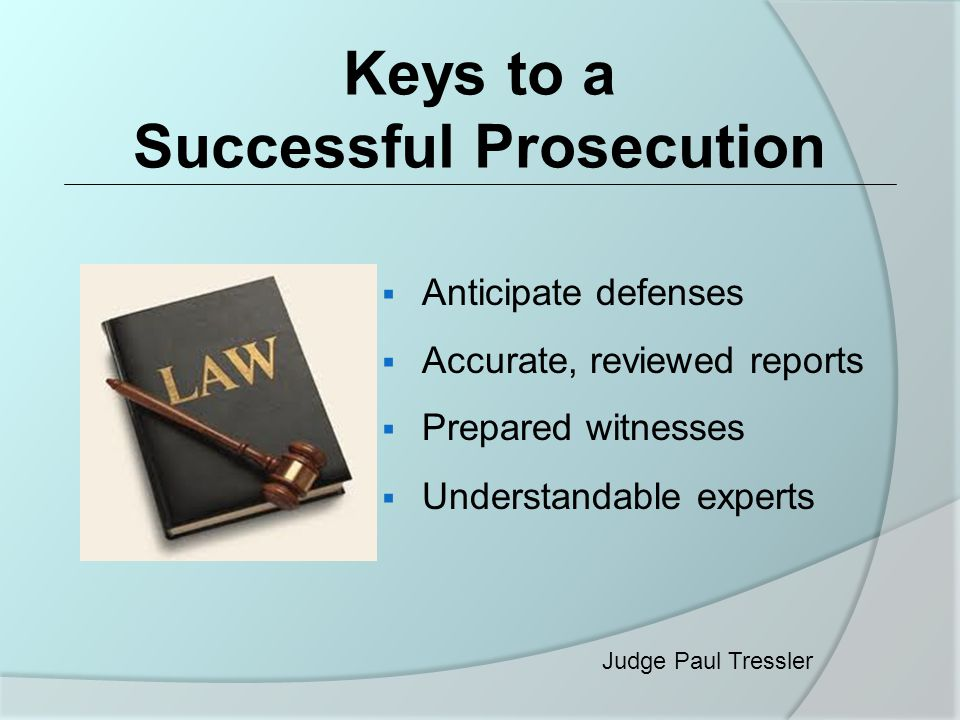 Keys to a Successful Prosecution  Anticipate defenses  Accurate, reviewed reports  Prepared witnesses  Understandable experts Judge Paul Tressler