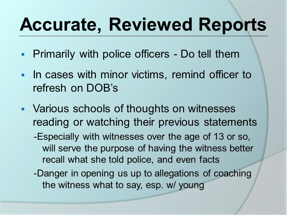 Accurate, Reviewed Reports  Primarily with police officers - Do tell them  In cases with minor victims, remind officer to refresh on DOB's  Various schools of thoughts on witnesses reading or watching their previous statements -Especially with witnesses over the age of 13 or so, will serve the purpose of having the witness better recall what she told police, and even facts -Danger in opening us up to allegations of coaching the witness what to say, esp.