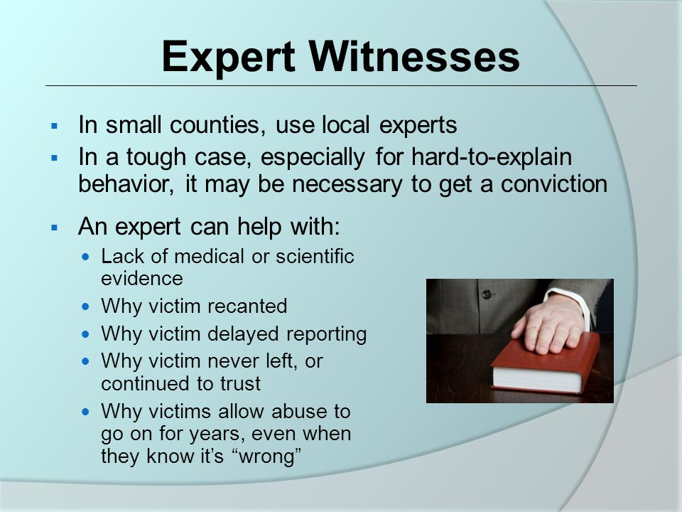 Expert Witnesses  In small counties, use local experts  In a tough case, especially for hard-to-explain behavior, it may be necessary to get a conviction  An expert can help with: Lack of medical or scientific evidence Why victim recanted Why victim delayed reporting Why victim never left, or continued to trust Why victims allow abuse to go on for years, even when they know it's wrong