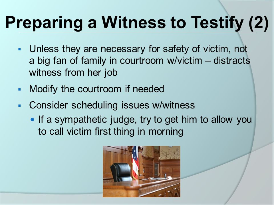 Preparing a Witness to Testify (2)  Unless they are necessary for safety of victim, not a big fan of family in courtroom w/victim – distracts witness from her job  Modify the courtroom if needed  Consider scheduling issues w/witness If a sympathetic judge, try to get him to allow you to call victim first thing in morning