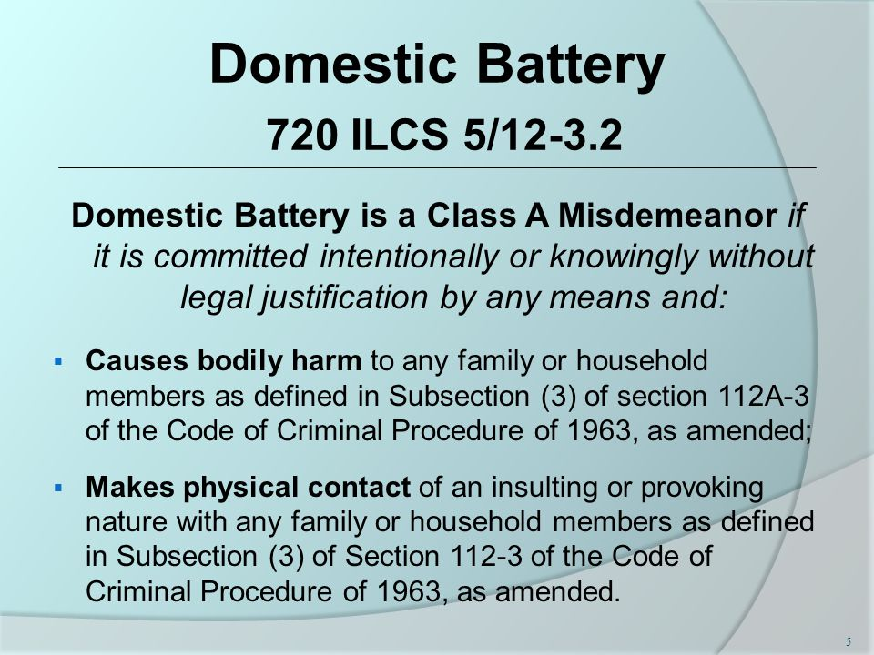 Domestic Battery 720 ILCS 5/12-3.2 Domestic Battery is a Class A Misdemeanor if it is committed intentionally or knowingly without legal justification by any means and:  Causes bodily harm to any family or household members as defined in Subsection (3) of section 112A-3 of the Code of Criminal Procedure of 1963, as amended;  Makes physical contact of an insulting or provoking nature with any family or household members as defined in Subsection (3) of Section 112-3 of the Code of Criminal Procedure of 1963, as amended.