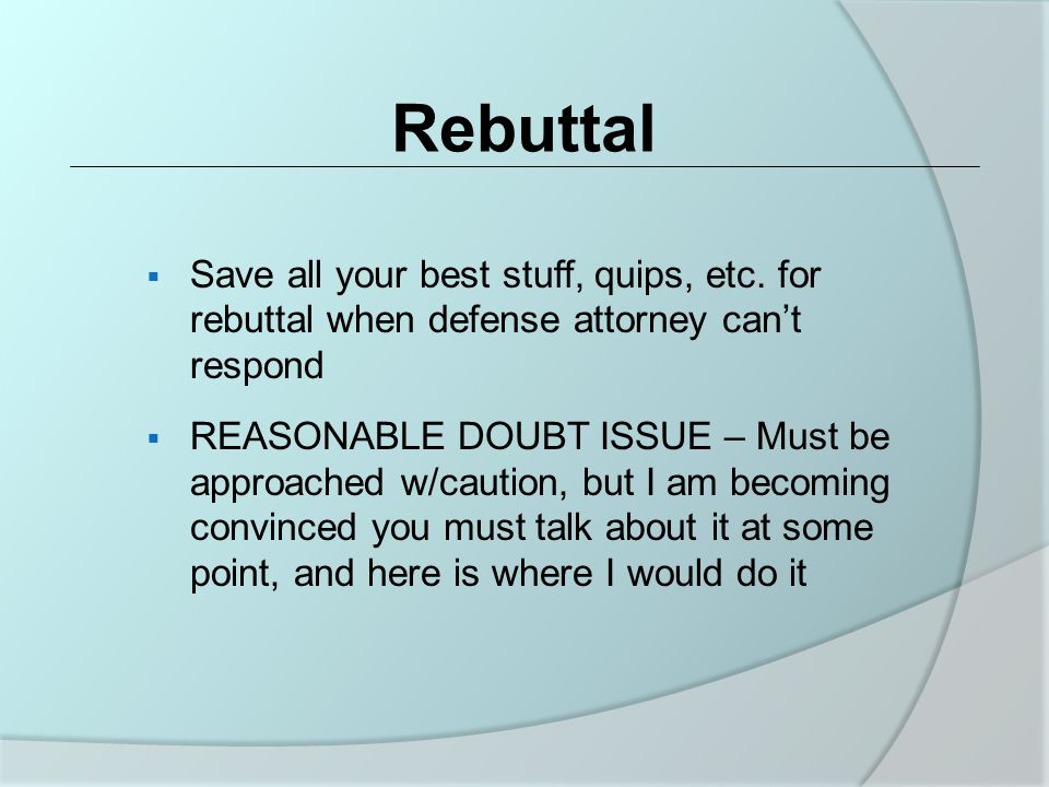 Rebuttal  Save all your best stuff, quips, etc.