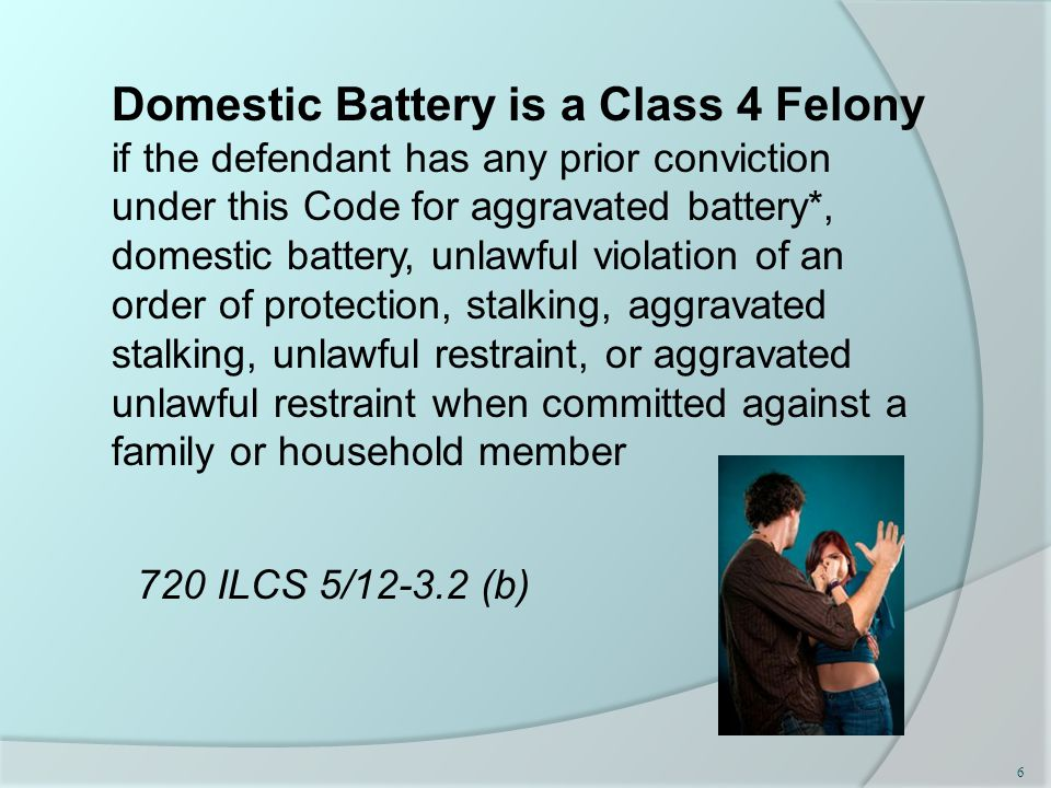 Domestic Battery is a Class 4 Felony if the defendant has any prior conviction under this Code for aggravated battery*, domestic battery, unlawful violation of an order of protection, stalking, aggravated stalking, unlawful restraint, or aggravated unlawful restraint when committed against a family or household member 720 ILCS 5/12-3.2 (b) 6
