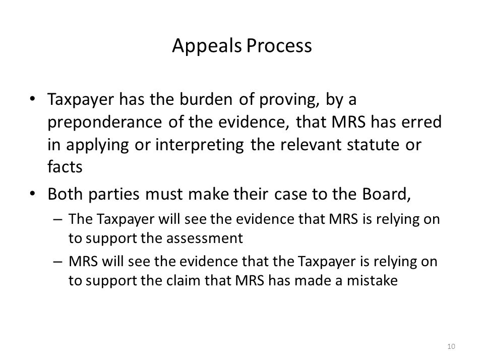 Appeals Process Taxpayer has the burden of proving, by a preponderance of the evidence, that MRS has erred in applying or interpreting the relevant statute or facts Both parties must make their case to the Board, – The Taxpayer will see the evidence that MRS is relying on to support the assessment – MRS will see the evidence that the Taxpayer is relying on to support the claim that MRS has made a mistake 10