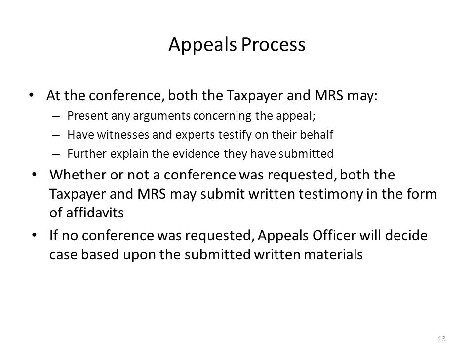 Appeals Process At the conference, both the Taxpayer and MRS may: – Present any arguments concerning the appeal; – Have witnesses and experts testify on their behalf – Further explain the evidence they have submitted Whether or not a conference was requested, both the Taxpayer and MRS may submit written testimony in the form of affidavits If no conference was requested, Appeals Officer will decide case based upon the submitted written materials 13