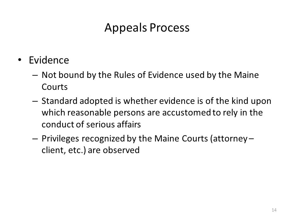 Appeals Process Evidence – Not bound by the Rules of Evidence used by the Maine Courts – Standard adopted is whether evidence is of the kind upon which reasonable persons are accustomed to rely in the conduct of serious affairs – Privileges recognized by the Maine Courts (attorney – client, etc.) are observed 14