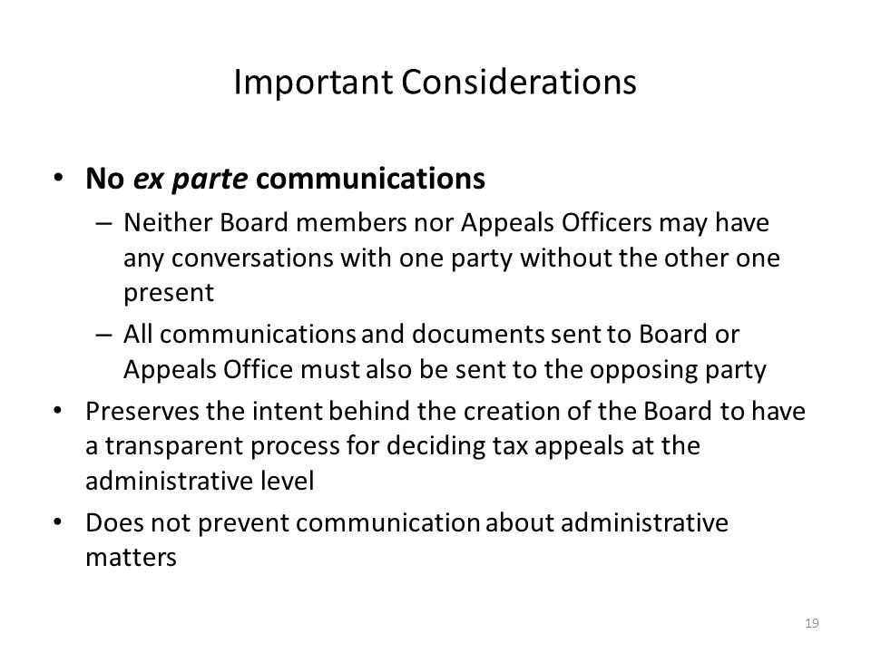 Important Considerations No ex parte communications – Neither Board members nor Appeals Officers may have any conversations with one party without the other one present – All communications and documents sent to Board or Appeals Office must also be sent to the opposing party Preserves the intent behind the creation of the Board to have a transparent process for deciding tax appeals at the administrative level Does not prevent communication about administrative matters 19
