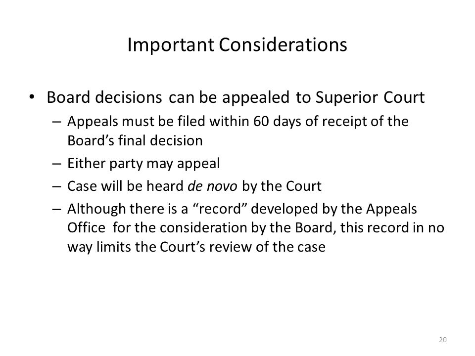 Important Considerations Board decisions can be appealed to Superior Court – Appeals must be filed within 60 days of receipt of the Board's final decision – Either party may appeal – Case will be heard de novo by the Court – Although there is a record developed by the Appeals Office for the consideration by the Board, this record in no way limits the Court's review of the case 20