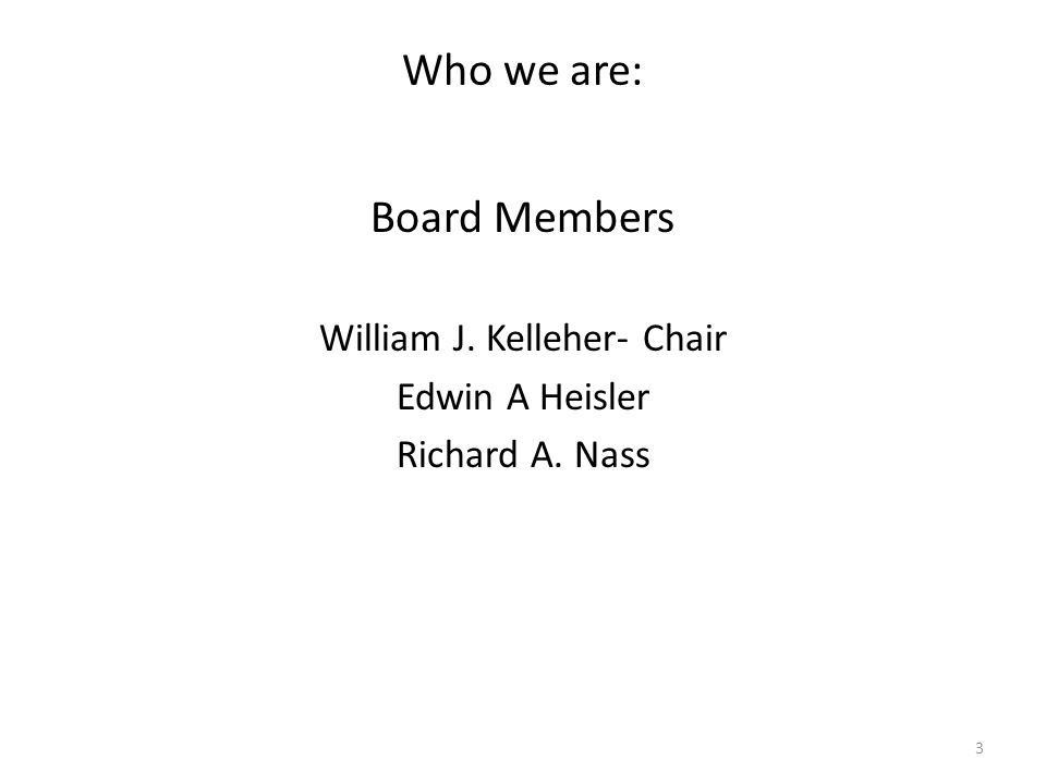 Who we are: Board Members William J. Kelleher- Chair Edwin A Heisler Richard A. Nass 3