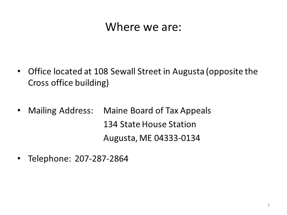 Where we are: Office located at 108 Sewall Street in Augusta (opposite the Cross office building) Mailing Address:Maine Board of Tax Appeals 134 State House Station Augusta, ME 04333-0134 Telephone:207-287-2864 5