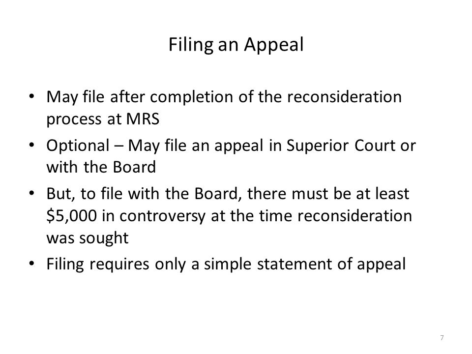 Filing an Appeal May file after completion of the reconsideration process at MRS Optional – May file an appeal in Superior Court or with the Board But, to file with the Board, there must be at least $5,000 in controversy at the time reconsideration was sought Filing requires only a simple statement of appeal 7