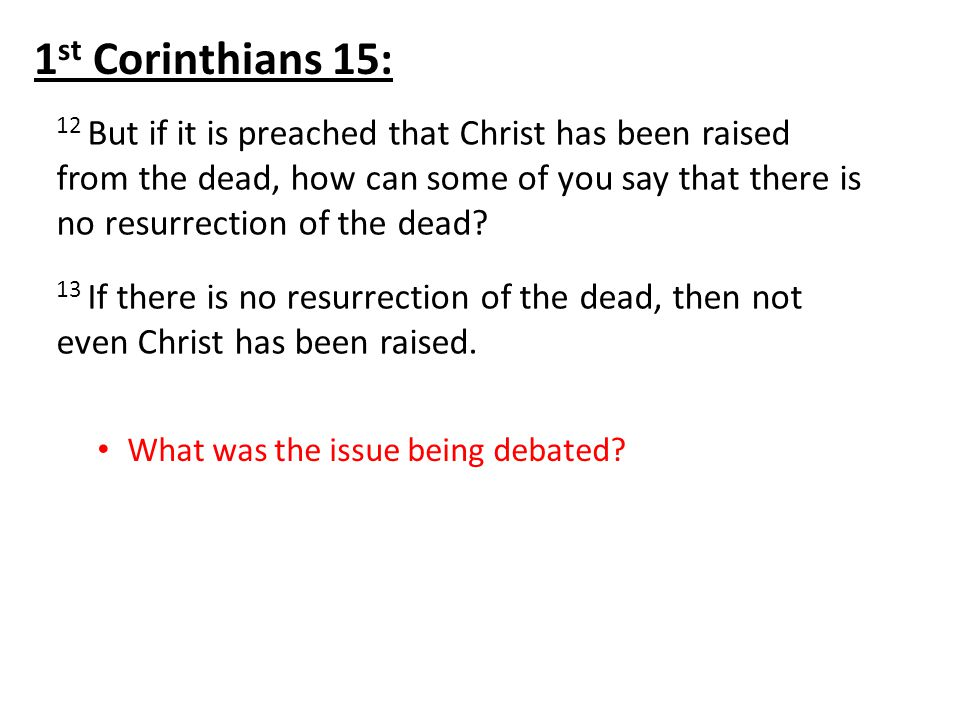 12 But if it is preached that Christ has been raised from the dead, how can some of you say that there is no resurrection of the dead.