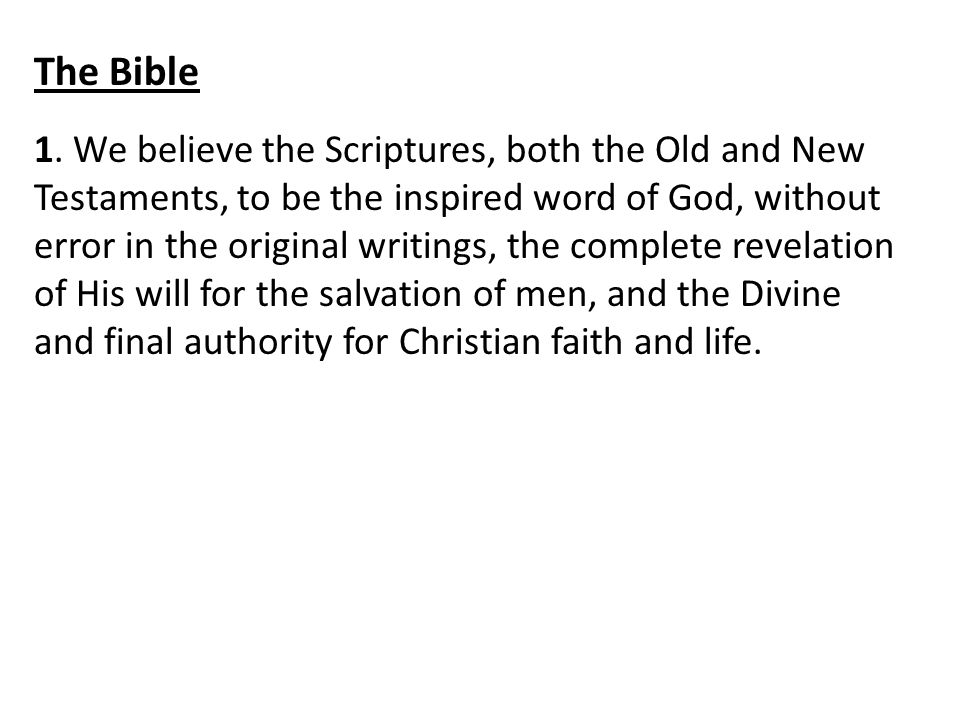 The Bible 1. We believe the Scriptures, both the Old and New Testaments, to be the inspired word of God, without error in the original writings, the c