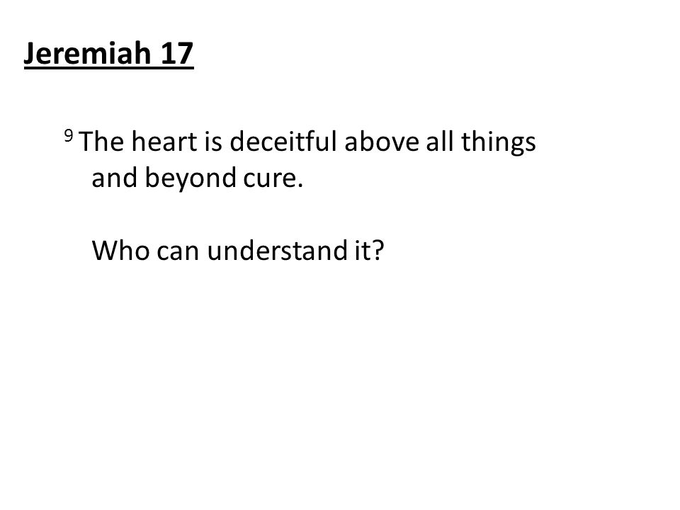 9 The heart is deceitful above all things and beyond cure. Who can understand it? Jeremiah 17
