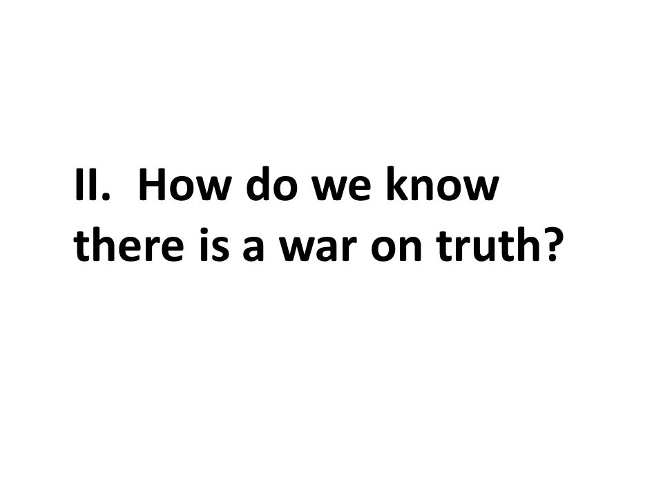 II. How do we know there is a war on truth?