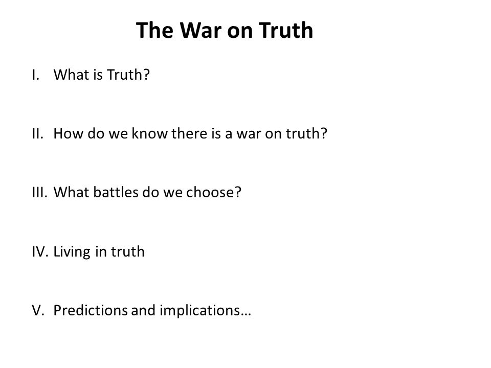 The War on Truth I.What is Truth. II.How do we know there is a war on truth.
