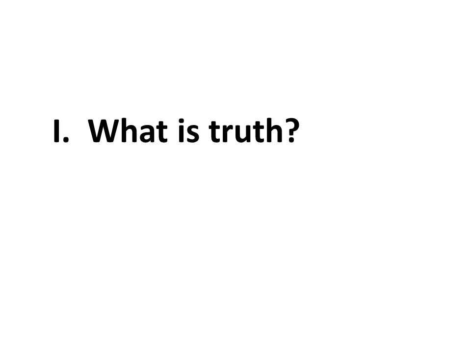 I. What is truth?