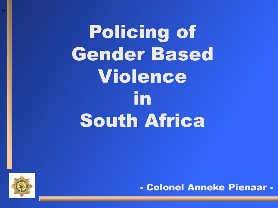 * * Policing of Gender Based Violence in South Africa - Colonel Anneke Pienaar -