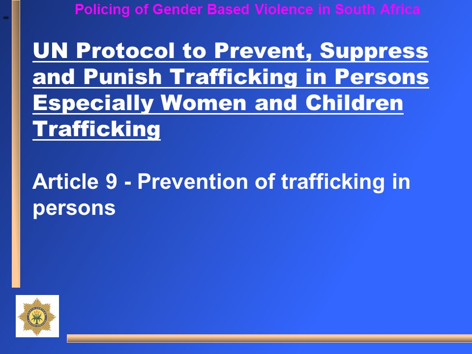 * * Policing of Gender Based Violence in South Africa UN Protocol to Prevent, Suppress and Punish Trafficking in Persons Especially Women and Children
