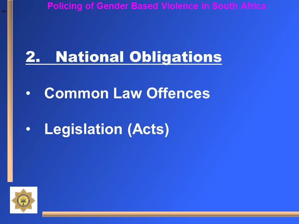 * * Policing of Gender Based Violence in South Africa 2.National Obligations Common Law Offences Legislation (Acts)