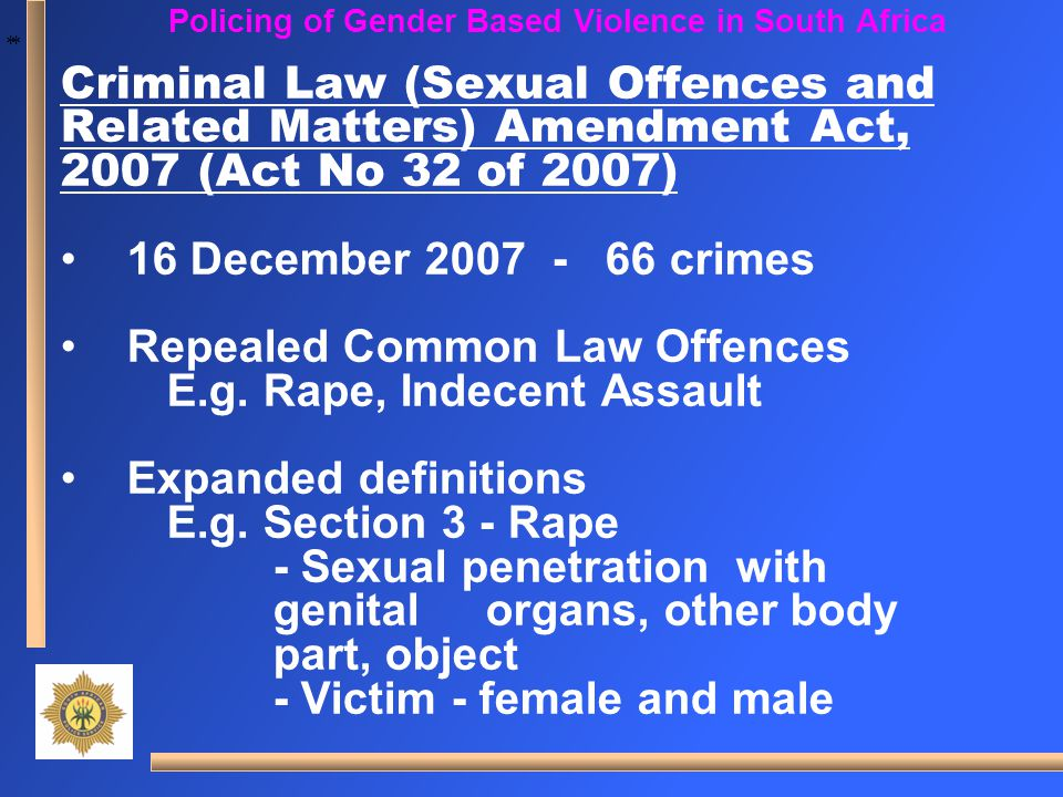* * Policing of Gender Based Violence in South Africa Criminal Law (Sexual Offences and Related Matters) Amendment Act, 2007 (Act No 32 of 2007) 16 De