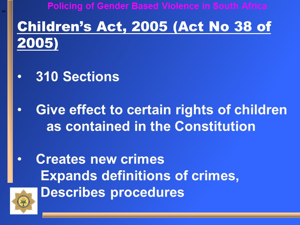 * * Policing of Gender Based Violence in South Africa Children's Act, 2005 (Act No 38 of 2005) 310 Sections Give effect to certain rights of children