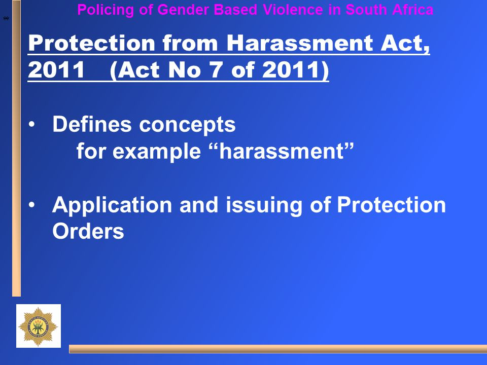 "* * Policing of Gender Based Violence in South Africa Protection from Harassment Act, 2011 (Act No 7 of 2011) Defines concepts for example ""harassment"