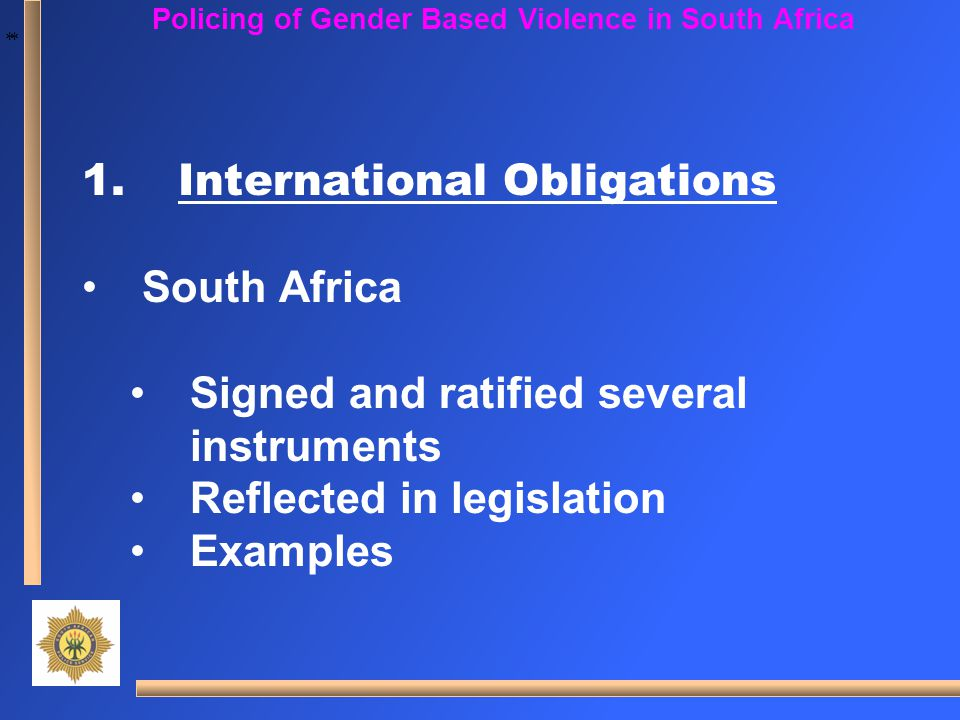 * * Policing of Gender Based Violence in South Africa 1.International Obligations South Africa Signed and ratified several instruments Reflected in le