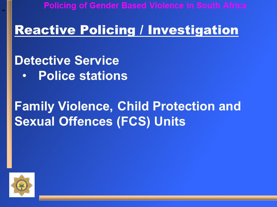 * * Policing of Gender Based Violence in South Africa Reactive Policing / Investigation Detective Service Police stations Family Violence, Child Prote