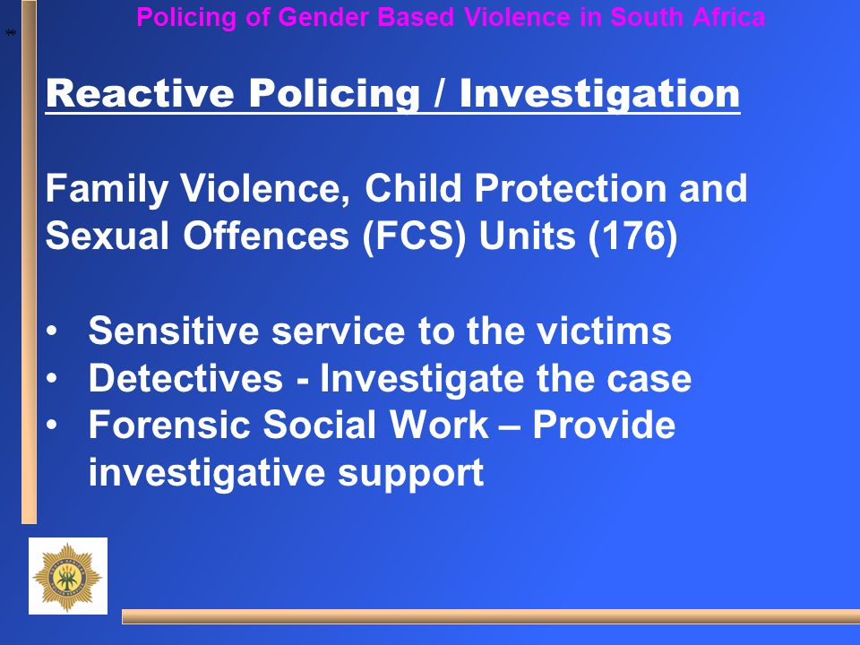 * * Policing of Gender Based Violence in South Africa Reactive Policing / Investigation Family Violence, Child Protection and Sexual Offences (FCS) Un