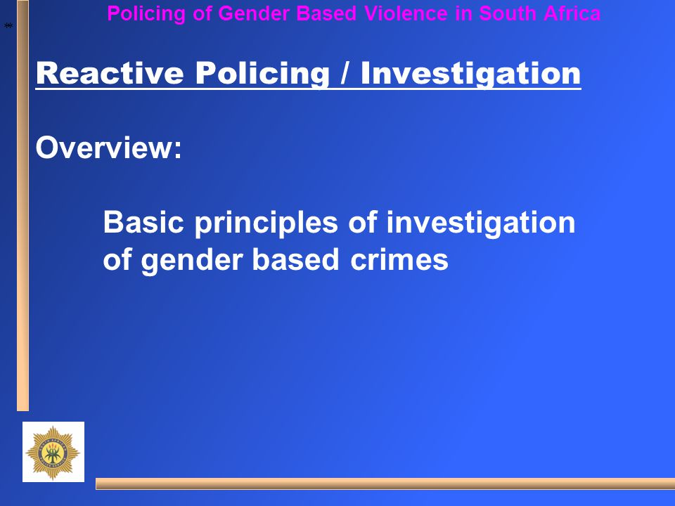 * * Policing of Gender Based Violence in South Africa Reactive Policing / Investigation Overview: Basic principles of investigation of gender based cr