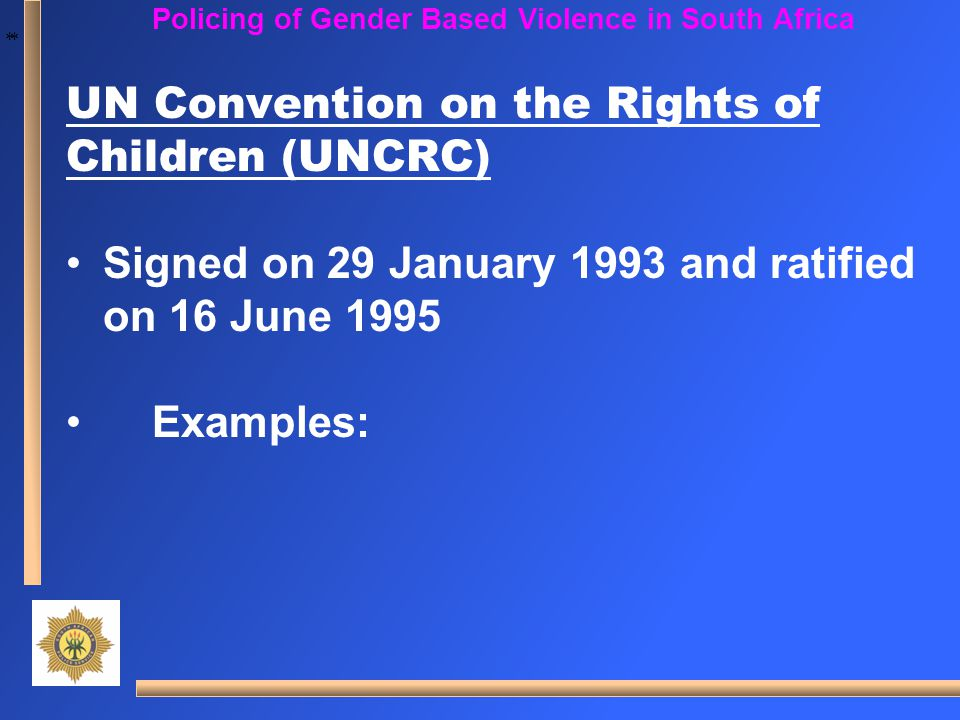 * * Policing of Gender Based Violence in South Africa UN Convention on the Rights of Children (UNCRC) Signed on 29 January 1993 and ratified on 16 Jun