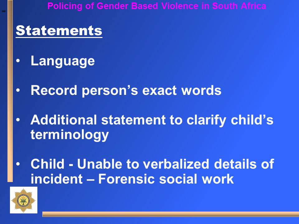 * * Policing of Gender Based Violence in South Africa Statements Language Record person's exact words Additional statement to clarify child's terminol