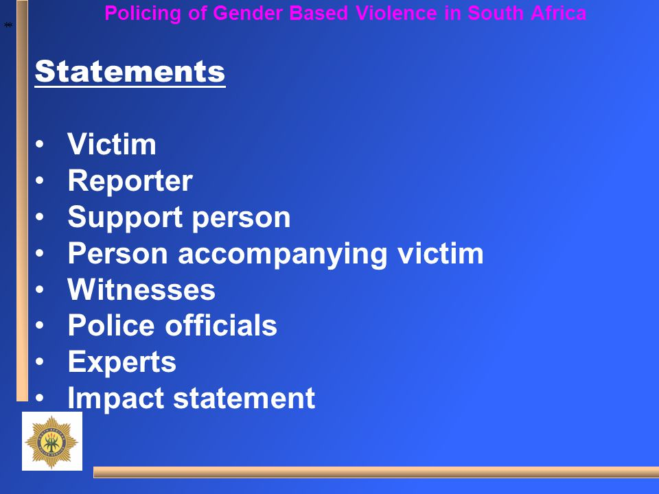 * * Policing of Gender Based Violence in South Africa Statements Victim Reporter Support person Person accompanying victim Witnesses Police officials