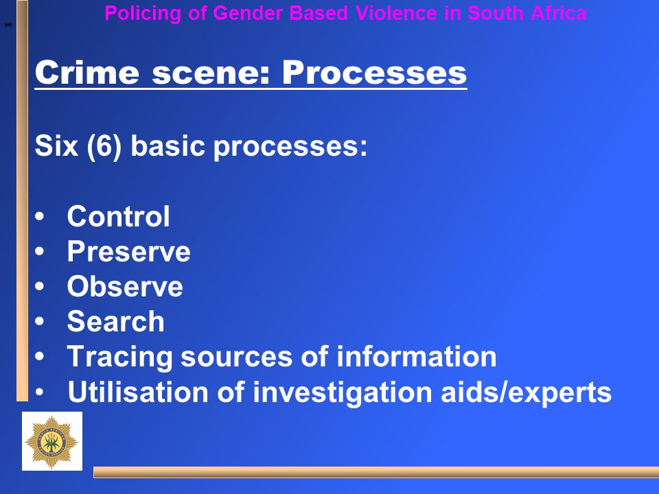 * * Policing of Gender Based Violence in South Africa Crime scene: Processes Six (6) basic processes: Control Preserve Observe Search Tracing sources