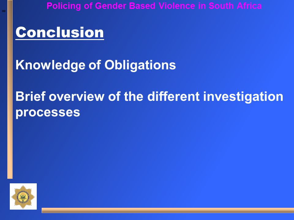 * * Policing of Gender Based Violence in South Africa Conclusion Knowledge of Obligations Brief overview of the different investigation processes