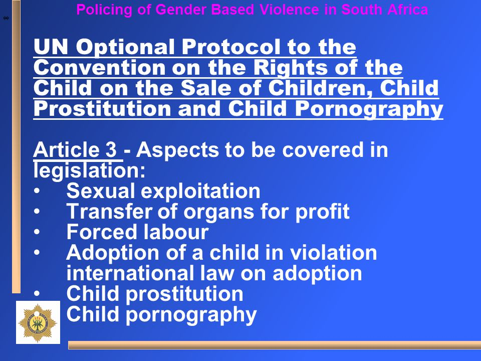 * * Policing of Gender Based Violence in South Africa UN Optional Protocol to the Convention on the Rights of the Child on the Sale of Children, Child