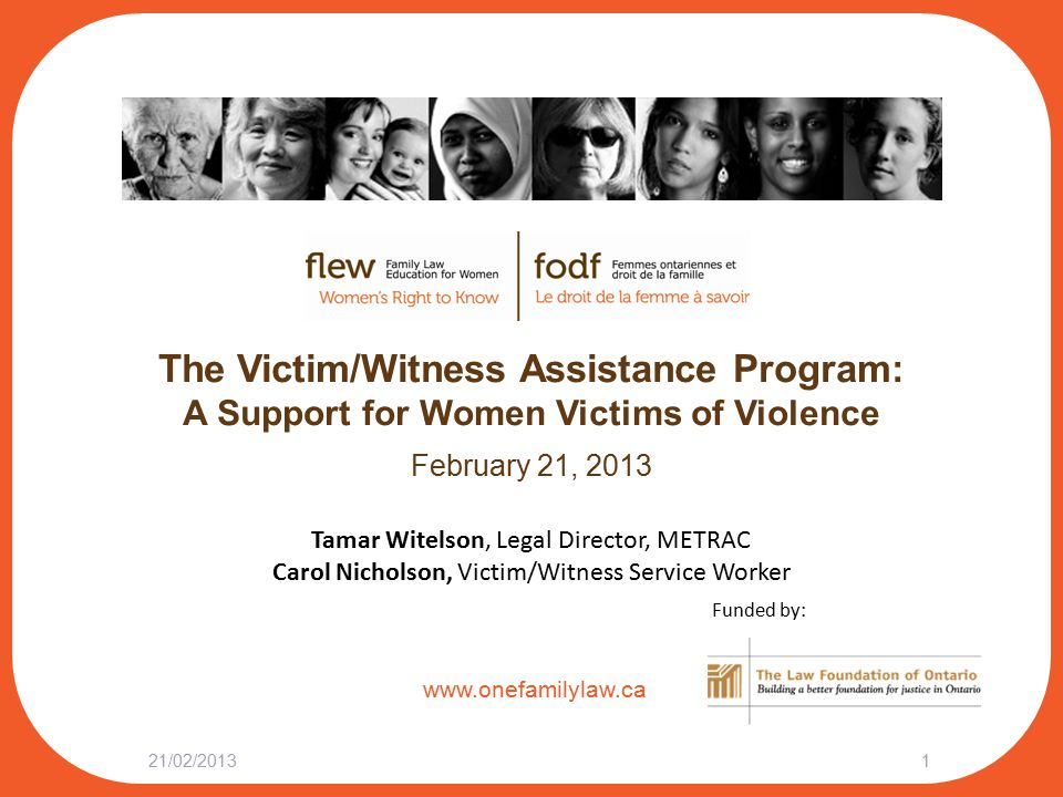 www.onefamilylaw.ca The Victim/Witness Assistance Program: A Support for Women Victims of Violence February 21, 2013 21/02/20131 Tamar Witelson, Legal Director, METRAC Carol Nicholson, Victim/Witness Service Worker Funded by: